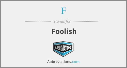 F - Foolish