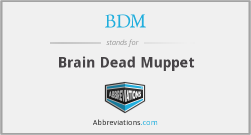 BDM - Brain Dead Muppet