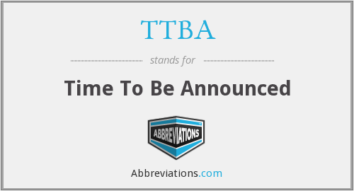 TTBA - Time To Be Announced