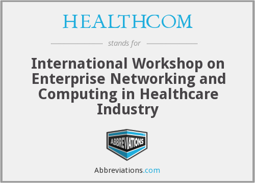 HEALTHCOM - International Workshop on Enterprise Networking and Computing in Healthcare Industry