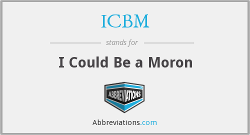 ICBM - I Could Be a Moron