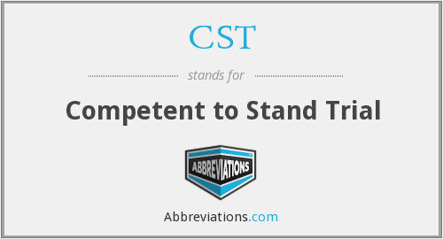 CST - Competent to Stand Trial
