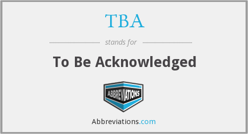 TBA - To Be Acknowledged