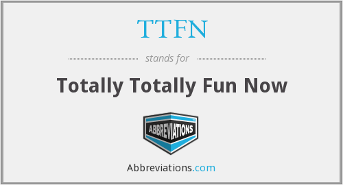 TTFN - Totally Totally Fun Now
