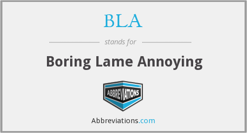 BLA - Boring Lame Annoying