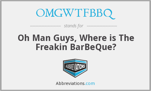 OMGWTFBBQ - Oh Man Guys, Where is The Freakin BarBeQue?