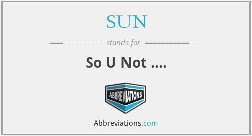 SUN - So U Not ....