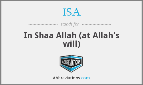ISA - In Shaa Allah (at Allah's will)