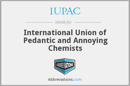 IUPAC - International Union of Pedantic and Annoying Chemists
