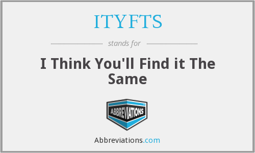 ITYFTS - I Think You'll Find it The Same