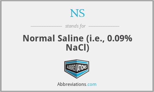 NS - Normal Saline (i.e., 0.09% NaCl)