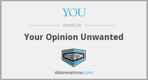 YOU - Your Opinion Unwanted