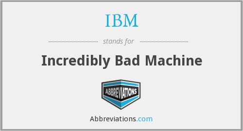 IBM - Incredibly Bad Machine