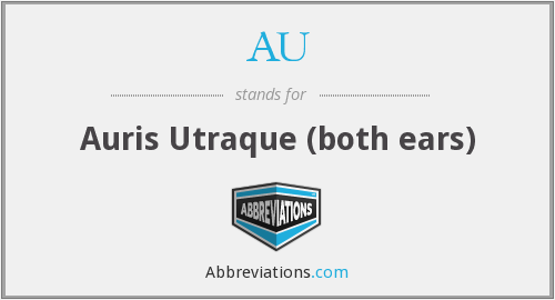 AU - Auris Utraque (both ears)