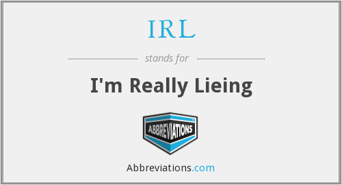 IRL - I'm Really Lieing