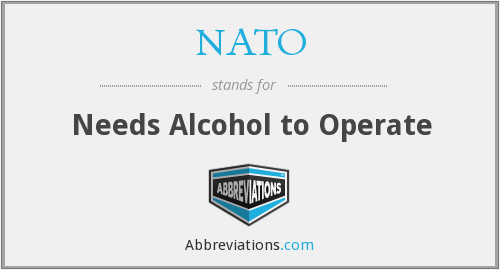 NATO - Needs Alcohol to Operate