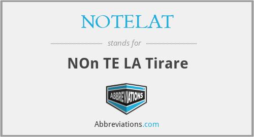 NOTELAT - NOn TE LA Tirare