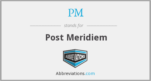 PM - Post Meridiem