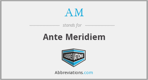 AM - Ante Meridiem