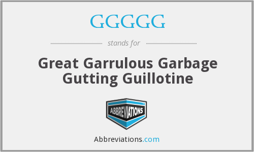 GGGGG - Great Garrulous Garbage Gutting Guillotine