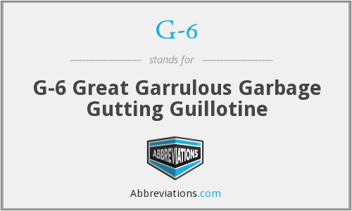 G-6 - G-6 Great Garrulous Garbage Gutting Guillotine