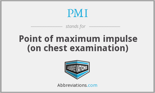 PMI - Point of maximum impulse (on chest examination)