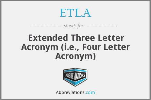 ETLA - Extended Three Letter Acronym (i.e., Four Letter Acronym)