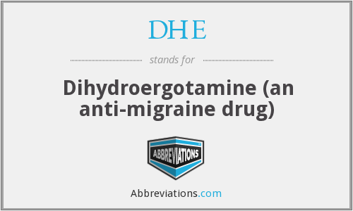 DHE - Dihydroergotamine (an anti-migraine drug)