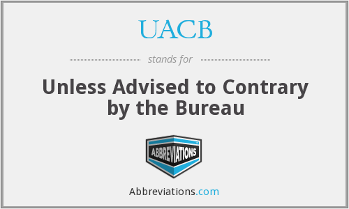 UACB - Unless Advised to Contrary by the Bureau