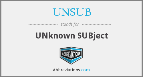 UNSUB - UNknown SUBject