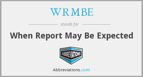 WRMBE - When Report May Be Expected