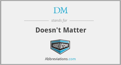 DM - Doesn't Matter