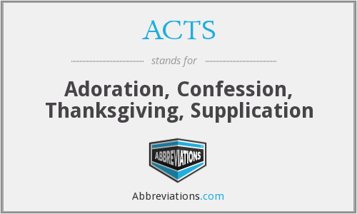 ACTS - Adoration, Confession, Thanksgiving, Supplication