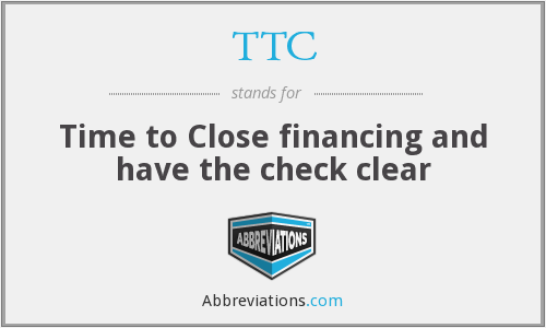 TTC - Time to Close financing and have the check clear