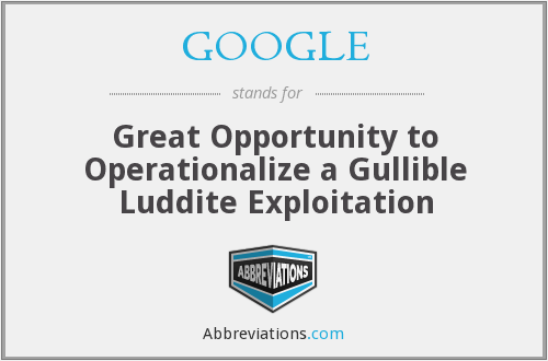 GOOGLE - Great Opportunity to Operationalize a Gullible Luddite Exploitation