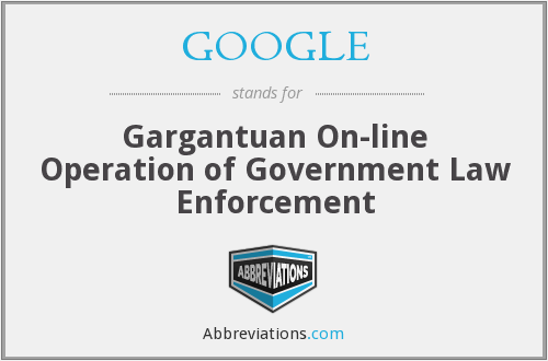 GOOGLE - Gargantuan On-line Operation of Government Law Enforcement