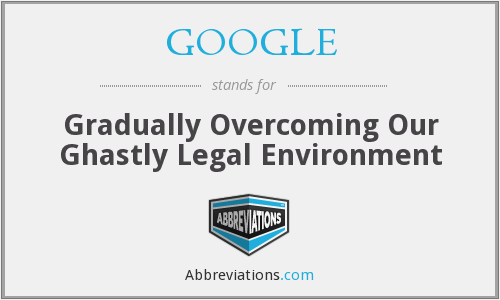 GOOGLE - Gradually Overcoming Our Ghastly Legal Environment