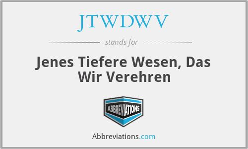 JTWDWV - Jenes Tiefere Wesen, Das Wir Verehren