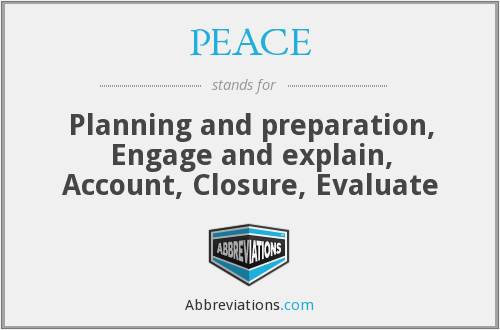 PEACE - Planning and preparation, Engage and explain, Account, Closure, Evaluate