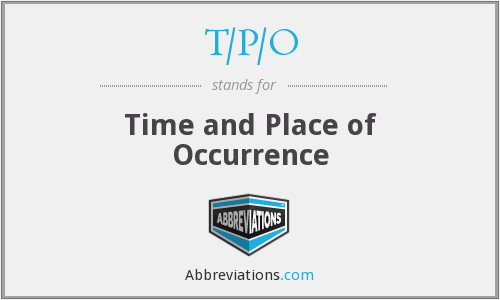 T/P/O - Time and Place of Occurrence