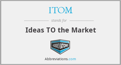 ITOM - Ideas TO the Market