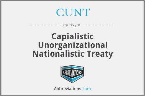 CUNT - Capialistic Unorganizational Nationalistic Treaty