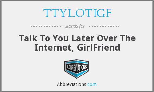 TTYLOTIGF - Talk To You Later Over The Internet, GirlFriend