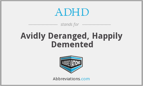 ADHD - Avidly Deranged, Happily Demented