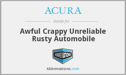 ACURA - Awful Crappy Unreliable Rusty Automobile