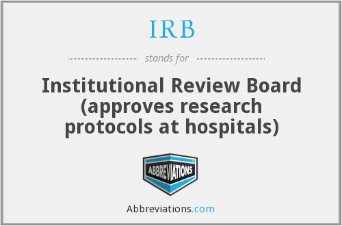 IRB - Institutional Review Board (approves research protocols at hospitals)