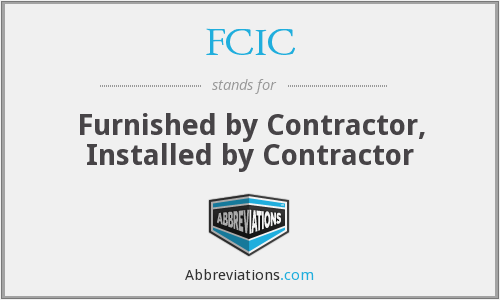 FCIC - Furnished by Contractor, Installed by Contractor