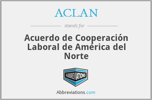 ACLAN - Acuerdo de Cooperación Laboral de América del Norte