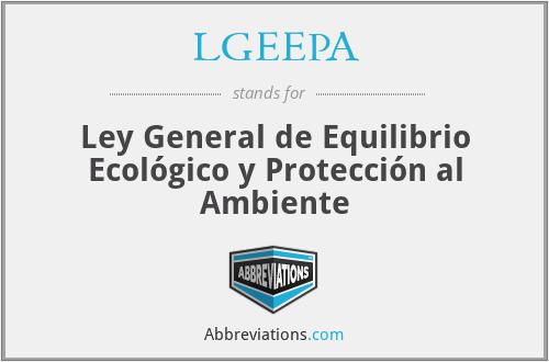 LGEEPA - Ley General de Equilibrio Ecológico y Protección al Ambiente