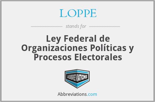 LOPPE - Ley Federal de Organizaciones Políticas y Procesos Electorales